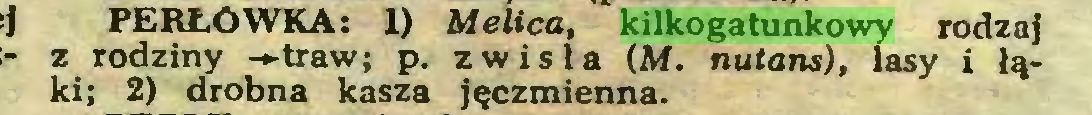 (...) PERŁOWKA: 1) Melica, kilkogatunkowy rodzaj z rodziny -»traw; p. zwisła (Ai. nutans), lasy i łąki; 2) drobna kasza jęczmienna...