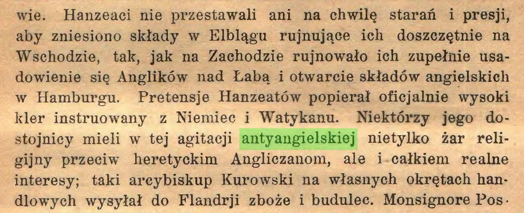 (...) wie. Hanzeaci nie przestawali ani na chwilę starań i presji, aby zniesiono składy w Elblągu rujnujące ich doszczętnie na Wschodzie, tak, jak na Zachodzie rujnowało ich zupełnie usadowienie się Anglików nad Łabą i otwarcie składów angielskich w Hamburgu. Pretensje Hanzeatów popierał oficjalnie wysoki kler instruowany z Niemiec i Watykanu. Niektórzy jego dostojnicy mieli w tej agitacji antyangielskiej nietylko żar religijny przeciwr heretyckim Angliczanom, ale i całkiem realne interesy; taki arcybiskup Kurowski na własnych okrętach handlowych wysyłał do Flandrji zboże i budulec. Monsignore Pos ■...
