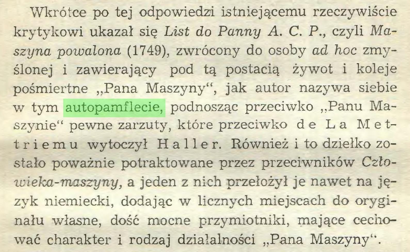 """(...) Wkrótce po tej odpowiedzi istniejącemu rzeczywiście krytykowi ukazał się List do Panny A. C. P., czyli Maszyna powalona (1749), zwrócony do osoby ad hoc zmyślonej i zawierający pod tą postacią żywot i koleje pośmiertne """"Pana Maszyny"""", jak autor nazywa siebie w tym autopamflecie, podnosząc przeciwko """"Panu Maszynie"""" pewne zarzuty, które przeciwko de La Mettriemu wytoczył Haller. Również i to dziełko zostało poważnie potraktowane przez przeciwników Człowieka-maszyny, a jeden z nich przełożył je nawet na język niemiecki, dodając w licznych miejscach do oryginału własne, dość mocne przymiotniki, mające cechować charakter i rodzaj działalności """"Pana Maszyny""""..."""