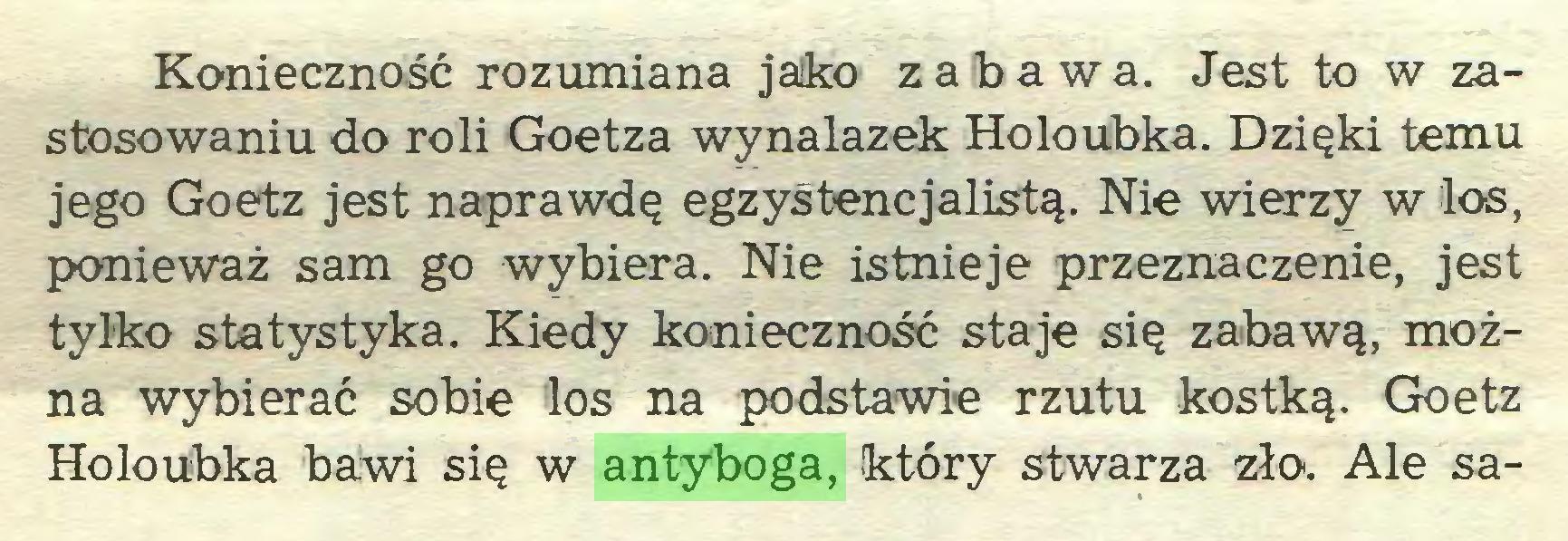 (...) Konieczność rozumiana jako zabawa. Jest to w zastosowaniu do roli Goetza wynalazek Holoubka. Dzięki temu jego Goetz jest naprawdę egzyśtencjalistą. Nie wierzy w los, ponieważ sam go wybiera. Nie istnieje przeznaczenie, jest tylko statystyka. Kiedy konieczność staje się zabawą, można wybierać sobie los na podstawie rzutu kostką. Goetz Holoubka bawi się w antyboga, który stwarza zło. Ale sa...