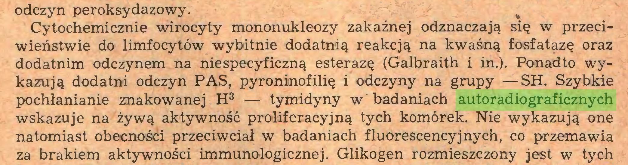 (...) odczyn peroksydazowy. % Cytochemicznie wirocyty mononukleozy zakaźnej odznaczają się w przeciwieństwie do limfocytów wybitnie dodatnią reakcją na kwaśną fosfatazę oraz dodatnim odczynem na niespecyficzną esterazę (Galbraith i in.). Ponadto wykazują dodatni odczyn PAS, pyroninofilię i odczyny na grupy —SH. Szybkie pochłanianie znakowanej H3 — tymidyny w badaniach autoradiograficznych wskazuje na żywą aktywność proliferacyjną tych komórek. Nie wykazują one natomiast obecności przeciwciał w badaniach fluorescencyjnych, co przemawia za brakiem aktywności immunologicznej. Glikogen rozmieszczony jest w tych...