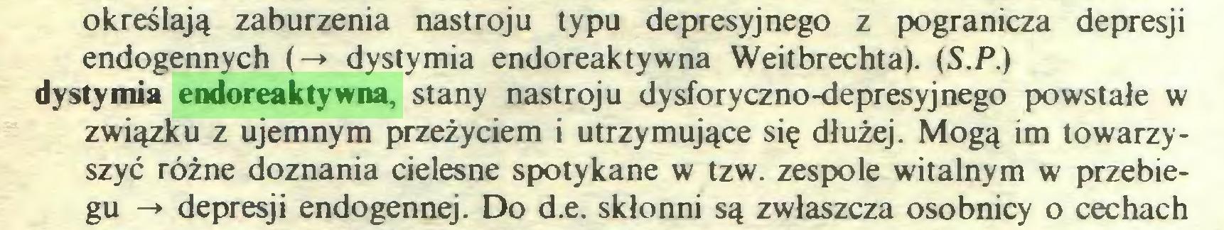 (...) określają zaburzenia nastroju typu depresyjnego z pogranicza depresji endogennych (-* dystymia endoreaktywna Weitbrechta). (S.P.) dystymia endoreaktywna, stany nastroju dysforyczno-depresyjnego powstałe w związku z ujemnym przeżyciem i utrzymujące się dłużej. Mogą im towarzyszyć różne doznania cielesne spotykane w tzw. zespole witalnym w przebiegu -*• depresji endogennej. Do d.e. skłonni są zwłaszcza osobnicy o cechach...