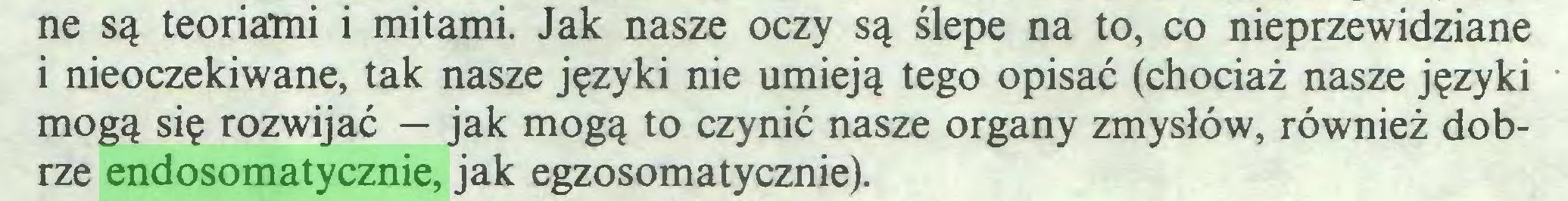 (...) ne są teoriami i mitami. Jak nasze oczy są ślepe na to, co nieprzewidziane i nieoczekiwane, tak nasze języki nie umieją tego opisać (chociaż nasze języki mogą się rozwijać — jak mogą to czynić nasze organy zmysłów, również dobrze endosomatycznie, jak egzosomatycznie)...