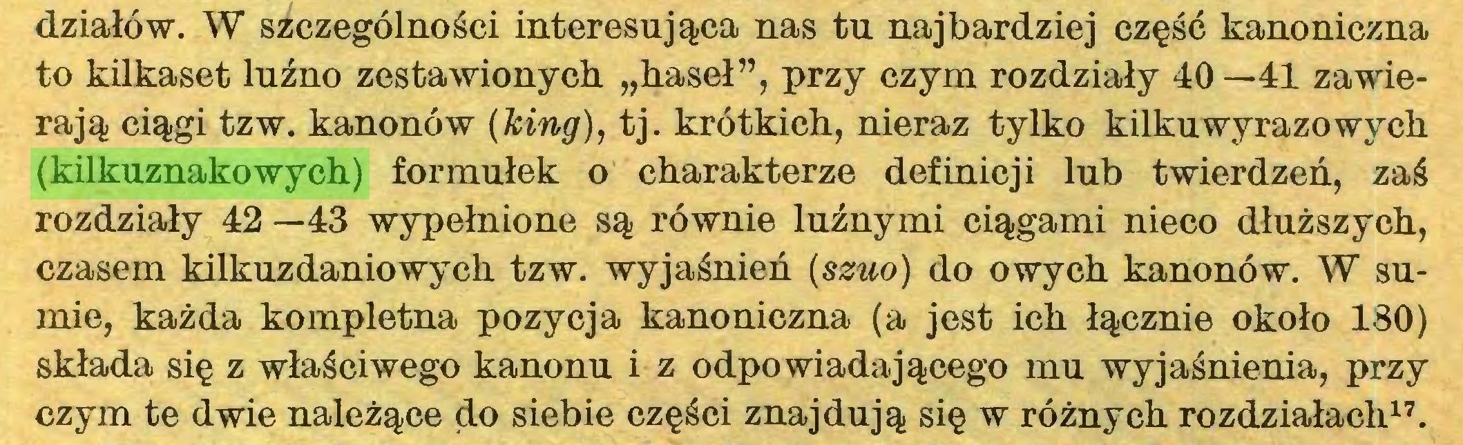 """(...) działów. W szczególności interesująca nas tu najbardziej część kanoniczna to kilkaset luźno zestawionych """"haseł"""", przy czym rozdziały 40—41 zawierają ciągi tzw. kanonów (king), tj. krótkich, nieraz tylko kilkuwyrazowych (kilkuznakowych) formułek o charakterze definicji lub twierdzeń, zaś rozdziały 42 —43 wypełnione są równie luźnymi ciągami nieco dłuższych, czasem kilkuzdaniowych tzw. wyjaśnień (szuo) do owych kanonów. W sumie, każda kompletna pozycja kanoniczna (a jest ich łącznie około 180) składa się z właściwego kanonu i z odpowiadającego mu wyjaśnienia, przy czym te dwie należące do siebie części znajdują się w różnych rozdziałach17..."""