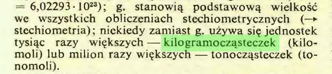 (...) = 6,02293-1023); g. stanowią podstawową wielkość we wszystkich obliczeniach stechiometrycznych (—► stechiometria); niekiedy zamiast g. używa się jednostek tysiąc razy większych — kilogramocząsteczek (kilomoli) lub milion razy większych — tonocząsteczek (tonomoli)...