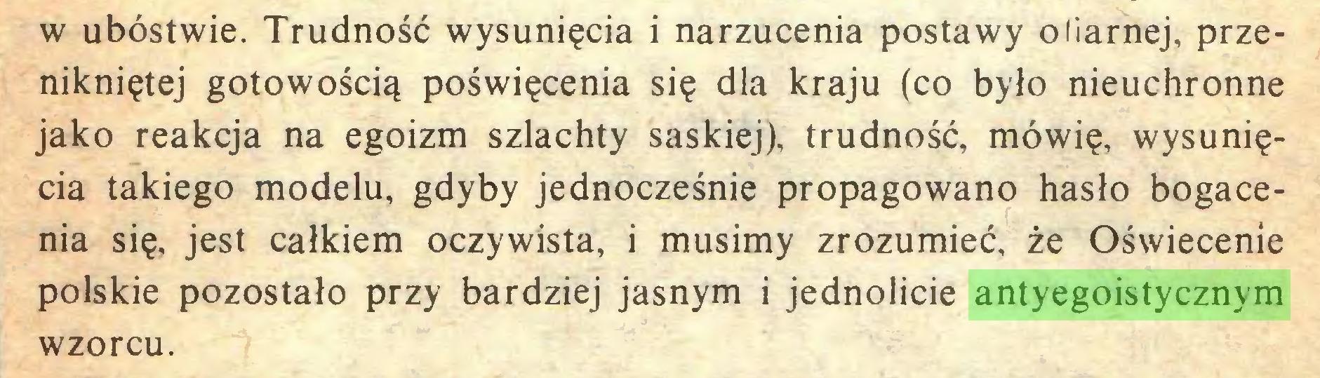 (...) w ubóstwie. Trudność wysunięcia i narzucenia postawy ofiarnej, przenikniętej gotowością poświęcenia się dla kraju (co było nieuchronne jako reakcja na egoizm szlachty saskiej), trudność, mówię, wysunięcia takiego modelu, gdyby jednocześnie propagowano hasło bogacenia się, jest całkiem oczywista, i musimy zrozumieć, że Oświecenie polskie pozostało przy bardziej jasnym i jednolicie antyegoistycznym wzorcu...