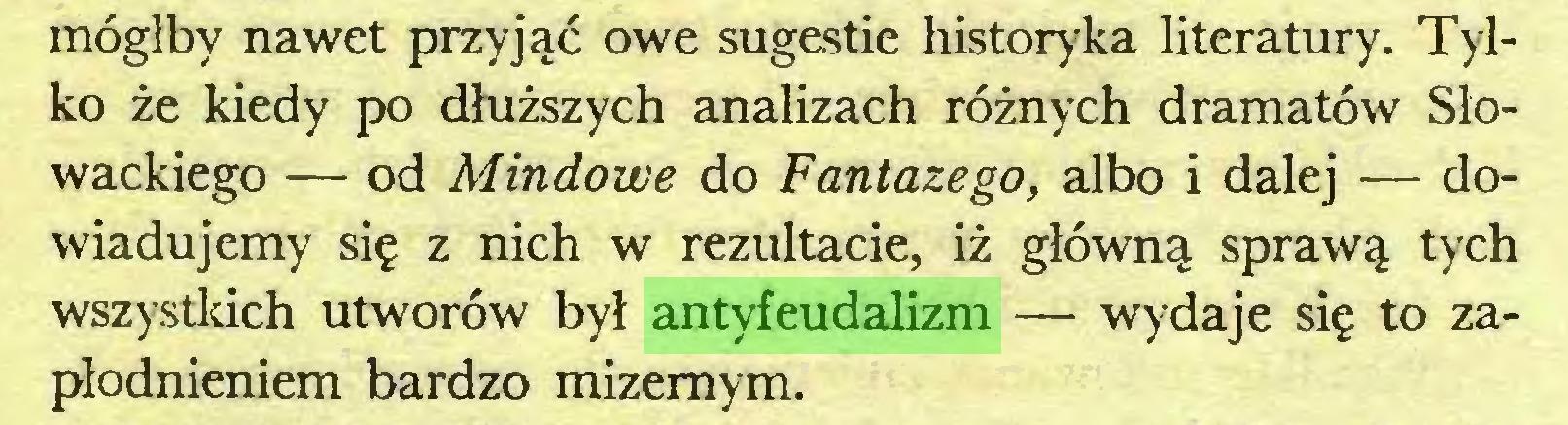 (...) mógłby nawet przyjąć owe sugestie historyka literatury. Tylko że kiedy po dłuższych analizach różnych dramatów Słowackiego — od Mindowe do Fantazego, albo i dalej — dowiadujemy się z nich w rezultacie, iż główną sprawą tych wszystkich utworów był antyfeudalizm — wydaje się to zapłodnieniem bardzo mizernym...