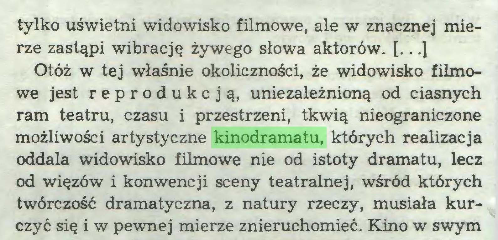 (...) tylko uświetni widowisko filmowe, ale w znacznej mierze zastąpi wibrację żywego słowa aktorów. [...] Otóż w tej właśnie okoliczności, że widowisko filmowe jest reprodukcją, uniezależnioną od ciasnych ram teatru, czasu i przestrzeni, tkwią nieograniczone możliwości artystyczne kinodramatu, których realizacja oddala widowisko filmowe nie od istoty dramatu, lecz od więzów i konwencji sceny teatralnej, wśród których twórczość dramatyczna, z natury rzeczy, musiała kurczyć się i w pewnej mierze znieruchomieć. Kino w swym...