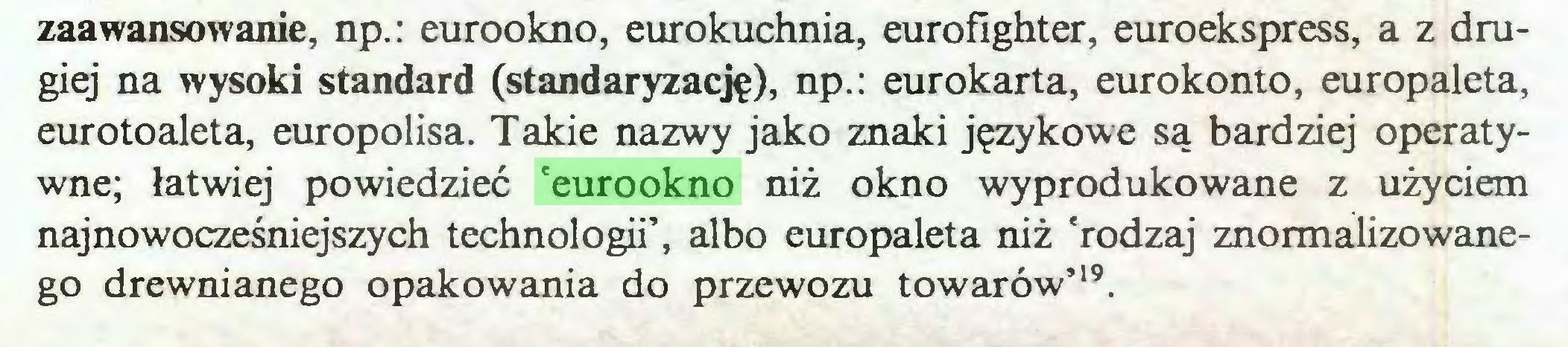 (...) zaawansowanie, np.: eurookno, eurokuchnia, eurofighter, euroekspress, a z drugiej na wysoki standard (standaryzację), np.: eurokarta, eurokonto, europaleta, eurotoaleta, europolisa. Takie nazwy jako znaki językowe są bardziej operatywne; łatwiej powiedzieć 'eurookno niż okno wyprodukowane z użyciem najnowocześniejszych technologii', albo europaleta niż 'rodzaj znormalizowanego drewnianego opakowania do przewozu towarów'19...