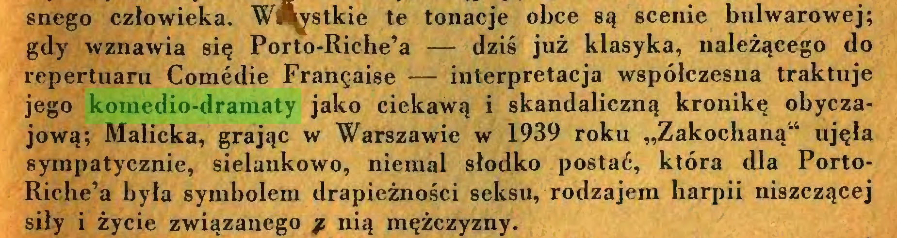 """(...) snego człowieka. Wszystkie te tonacje obce są scenie bulwarowej; gdy wznawia się Porto-Riche'a — dziś już klasyka, należącego do repertuaru Comedie Franęaise — interpretacja współczesna traktuje jego komedio-dramaty jako ciekawą i skandaliczną kronikę obyczajową; Malicka, grając w Warszawie w 1939 roku """"Zakochaną4"""" ujęła sympatycznie, sielankowo, niemal słodko postać, która dla PortoRiche'a była symbolem drapieżności seksu, rodzajem harpii niszczącej siły i życie związanego / nią mężczyzny..."""