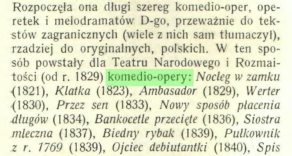 (...) Rozpoczęła ona długi szereg komedio-oper, operetek i melodramatów D-go, przeważnie do tekstów zagranicznych (wiele z nich sam tłumaczył), rzadziej do oryginalnych, polskich. W ten sposób powstały dla Teatru Narodowego i Rozmaitości (od r. 1829) komedio-opery: Nocleg w zamku (1821), Klatka (1823), Ambasador (1829), Werter (1830), Przez sen (1833), Nowy sposób płacenia długów (1834), Bankocetle przecięte (1836), Siostra mleczna (1837), Biedny rybak (1839), Pułkownik z r. 1769 (1839), Ojciec debiutantki (1840), Spis...