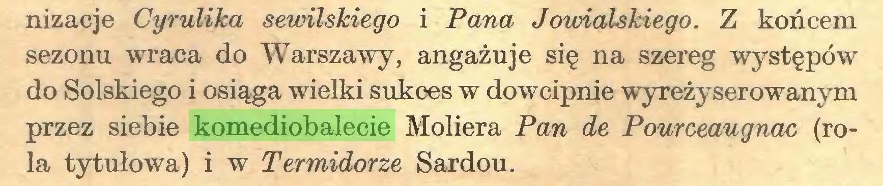 (...) nizacje Cyrulika sewilskiego i Pana Jowialskiego. Z końcem sezonu wraca do Warszawy, angażuje się na szereg występów do Solskiego i osiąga wielki sukces w dowcipnie wyreżyserowanym przez siebie komediobalecie Moliera Pan de Pourceaugnac (rola tytułowa) i w Termidorze Sardou...