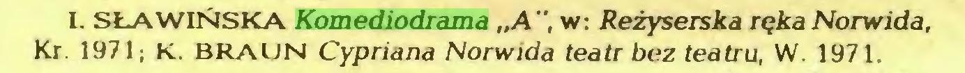 """(...) I. SŁAWIŃSKA Komediodrama """"A"""", w: Reżyserska ręka Norwida, Kr. 1971; K. BRAUN Cypriana Norwida teatr bez teatru, W. 1971..."""