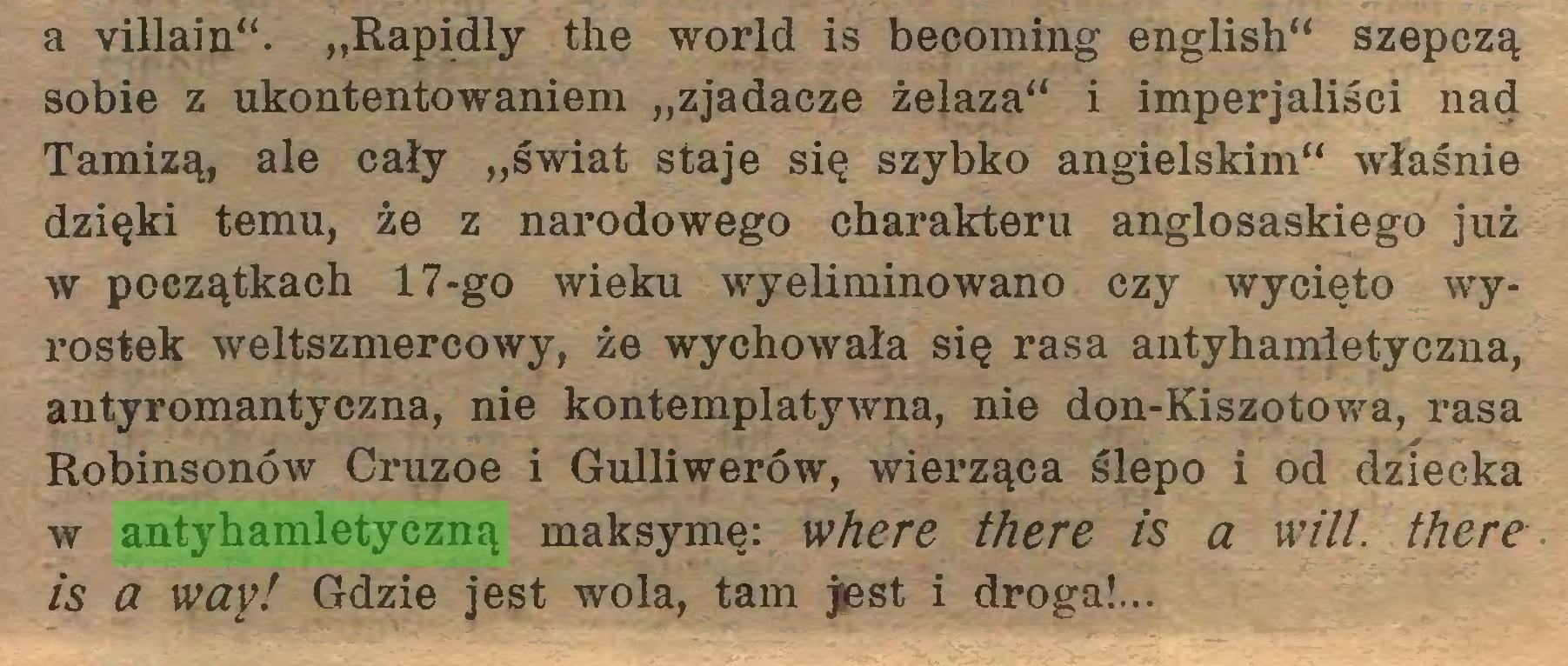 """(...) a villain"""". """"Rapidly the world is becoming english"""" szepczą sobie z ukontentowaniem """"zjadacze żelaza"""" i imperjaliści nad Tamizą, ale cały """"świat staje się szybko angielskim"""" właśnie dzięki temu, że z narodowego charakteru anglosaskiego już w początkach 17-go wieku wyeliminowano czy wycięto wyrostek weltszmercowy, że wychowała się rasa antyhamletyczna, antyromantyczna, nie kontemplatywna, nie don-Kiszotowa, rasa Robinsonów Cruzoe i Gulliwerów, wierząca ślepo i od dziecka w antyhamletyczną maksymę: where there is a will, there is a way! Gdzie jest wola, tam jest i droga!..."""