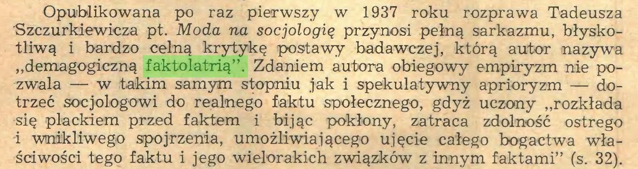 """(...) Opublikowana po raz pierwszy w 1937 roku rozprawa Tadeusza Szczurkiewicza pt. Moda na socjologię przynosi pełną sarkazmu, błyskotliwą i bardzo celną krytykę postawy badawczej, którą autor nazywa """"demagogiczną faktolatrią"""". Zdaniem autora obiegowy empiryzm nie pozwala — w takim samym stopniu jak i spekulatywny aprioryzm — dotrzeć socjologowi do realnego faktu społecznego, gdyż uczony """"rozkłada się plackiem przed faktem i bijąc pokłony, zatraca zdolność ostrego i wnikliwego spojrzenia, umożliwiającego ujęcie całego bogactwa właściwości tego faktu i jego wielorakich związków z innym faktami"""" (s. 32)..."""