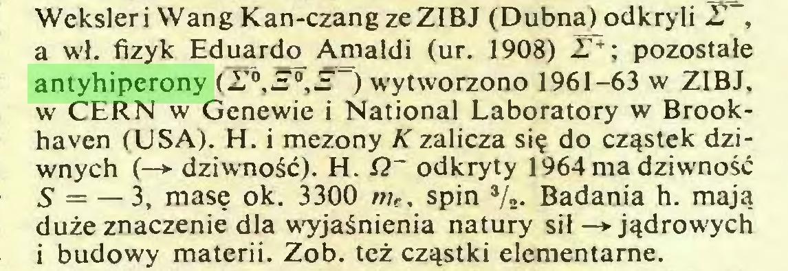 (...) Weksleri WangKan-czangzeZIBJ (Dubna) odkryli 27% a wł. fizyk Eduardo Amaldi (ur. 1908) 27+; pozostałe antyhiperony (27°,S'0,S~) wytworzono 1961-63 w ZIBJ, w CERN w Genewie i National Laboratory w Brookhaven (USA). H. i mezony K zalicza się do cząstek dziwnych (-*■ dziwność). H. G~ odkryty 1964 ma dziwność S = — 3, masę ok. 3300 me. spin */2. Badania h. mają duże znaczenie dla wyjaśnienia natury sił —> jądrowych i budowy materii. Zob. też cząstki elementarne...