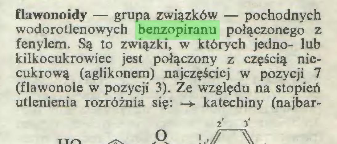 (...) flawonoidy — grupa związków — pochodnych wodorotlenowych benzopiranu połączonego z fenylem. Są to związki, w których jedno- lub kilkocukrowiec jest połączony z częścią niecukrową (aglikonem) najczęściej w pozycji 7 (flawonole w pozycji 3). Ze względu na stopień utlenienia rozróżnia się: —► katechiny (najbar2' 3'...