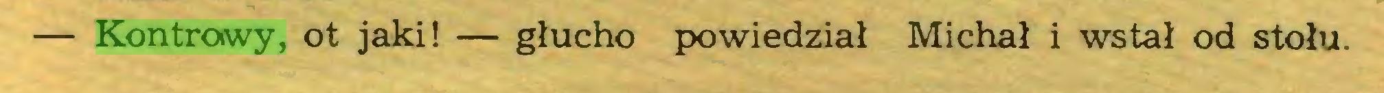 (...) — Kontrowy, ot jaki! — głucho powiedział Michał i wstał od stołu...