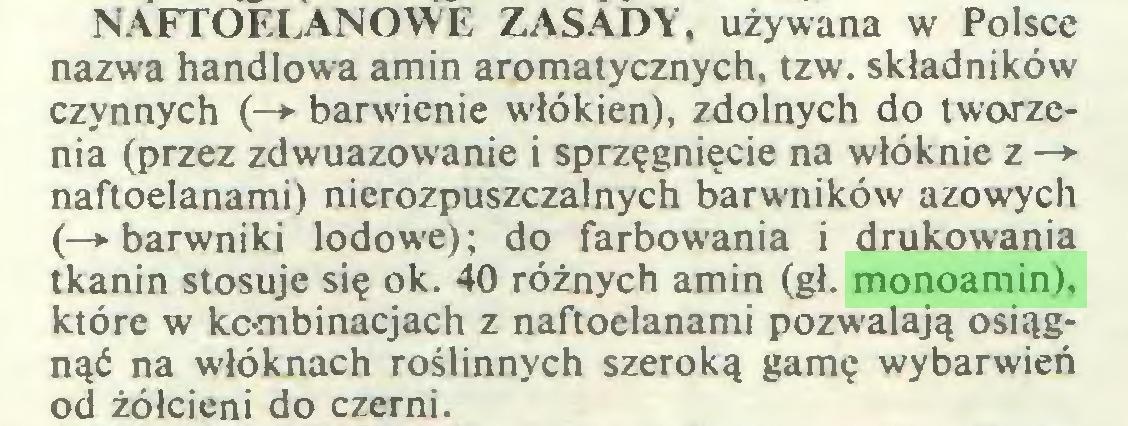(...) NAFTOELANOWE ZASADY, używana w Polsce nazwa handlowa amin aromatycznych, tzw. składników czynnych (—>• barwienie włókien), zdolnych do tworzenia (przez zdwuazowanie i sprzęgnięcie na włóknie z —* naftoelanami) nierozpuszczalnych barwników azowych (—»•barwniki lodowe); do farbowania i drukowania tkanin stosuje się ok. 40 różnych amin (gł. monoamin), które w kombinacjach z naftoelanami pozwalają osiągnąć na włóknach roślinnych szeroką gamę wybarwień od żółcieni do czerni...