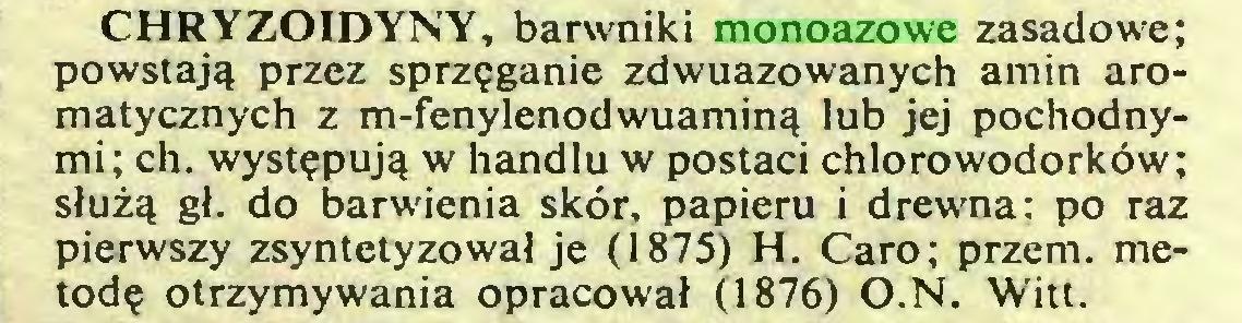 (...) CHRYZOIDYNY, barwniki monoazowe zasadowe; powstają przez sprzęganie zdwuazowanych amin aromatycznych z m-fenylenodwuaminą lub jej pochodnymi; ch. występują w handlu w postaci chlorowodorków; służą gł. do barwienia skór, papieru i drewna: po raz pierwszy zsyntetyzował je (1875) H. Caro; przem. metodę otrzymywania opracował (1876) O.N. Witt...