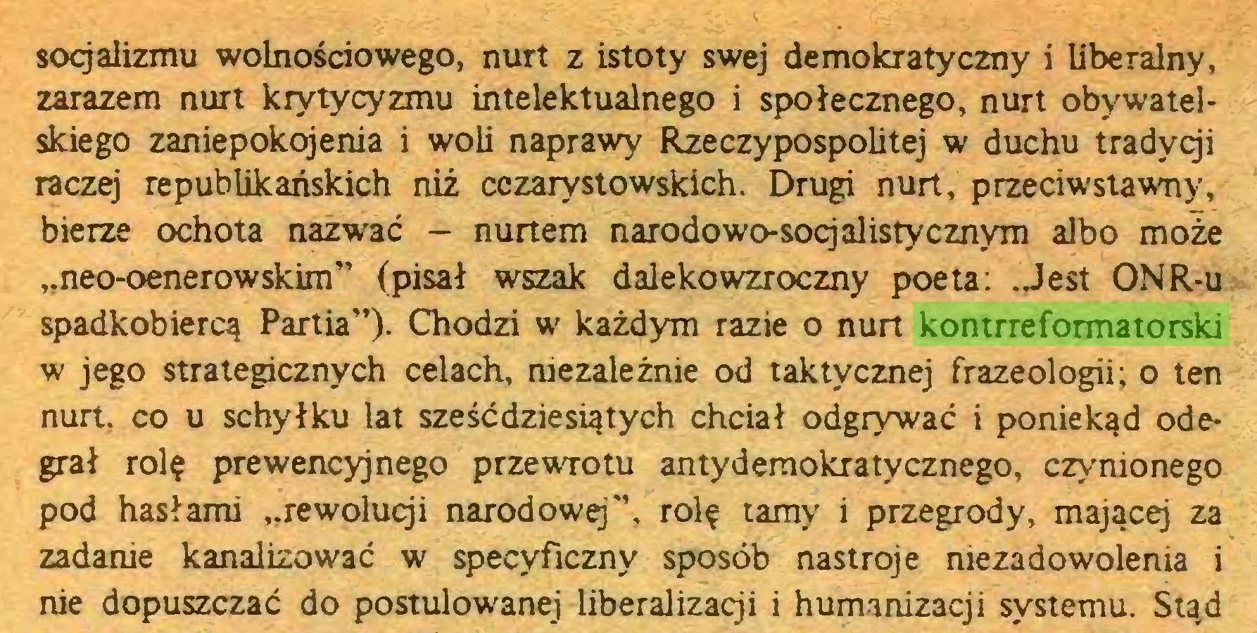 """(...) socjalizmu wolnościowego, nurt z istoty swej demokratyczny i liberalny, zarazem nurt krytycyzmu intelektualnego i społecznego, nurt obywatelskiego zaniepokojenia i woli naprawy Rzeczypospolitej w duchu tradycji raczej republikańskich niż cczarystowskich. Drugi nurt, przeciwstawny, bierze ochota nazwać - nurtem narodowo-socjalistycznym albo może ,.neo-oenerowskim"""" (pisał wszak dalekowzroczny poeta: .Jest ONR-u spadkobiercą Partia"""")- Chodzi w każdym razie o nurt kontrreformatorski w jego strategicznych celach, niezależnie od taktycznej frazeologii; o ten nurt, co u schyłku lat sześćdziesiątych chciał odgrywać i poniekąd odegrał rolę prewencyjnego przewrotu antydemokratycznego, czynionego pod hasłami """"rewolucji narodowej"""", rolę tamy i przegrody, mającej za zadanie kanalizować w specyficzny sposób nastroje niezadowolenia i nie dopuszczać do postulowanej liberalizacji i humanizacji systemu. Stąd..."""