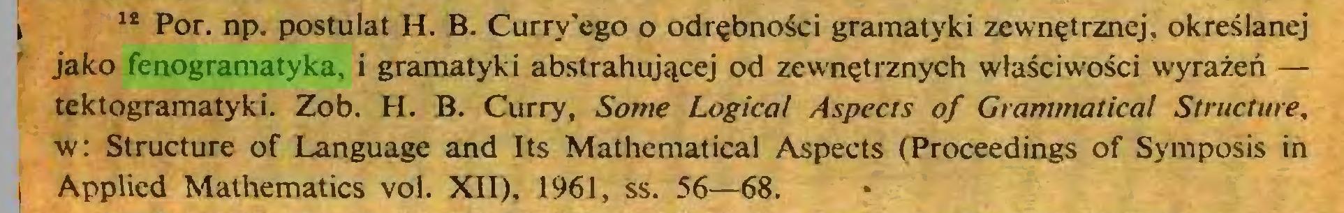 (...) i 13 Por. np. postulat H. B. Curry'ego o odrębności gramatyki zewnętrznej, określanej jako fenogramatyka, i gramatyki abstrahującej od zewnętrznych właściwości wyrażeń — tektogramatyki. Zob. H. B. Curry, Some Logical Aspects of Grammatical Structure, w: Structure of Language and Its Mathematical Aspects (Proceedings of Symposis in I Applied Mathematics vol. XII), 1961, ss. 56—68...