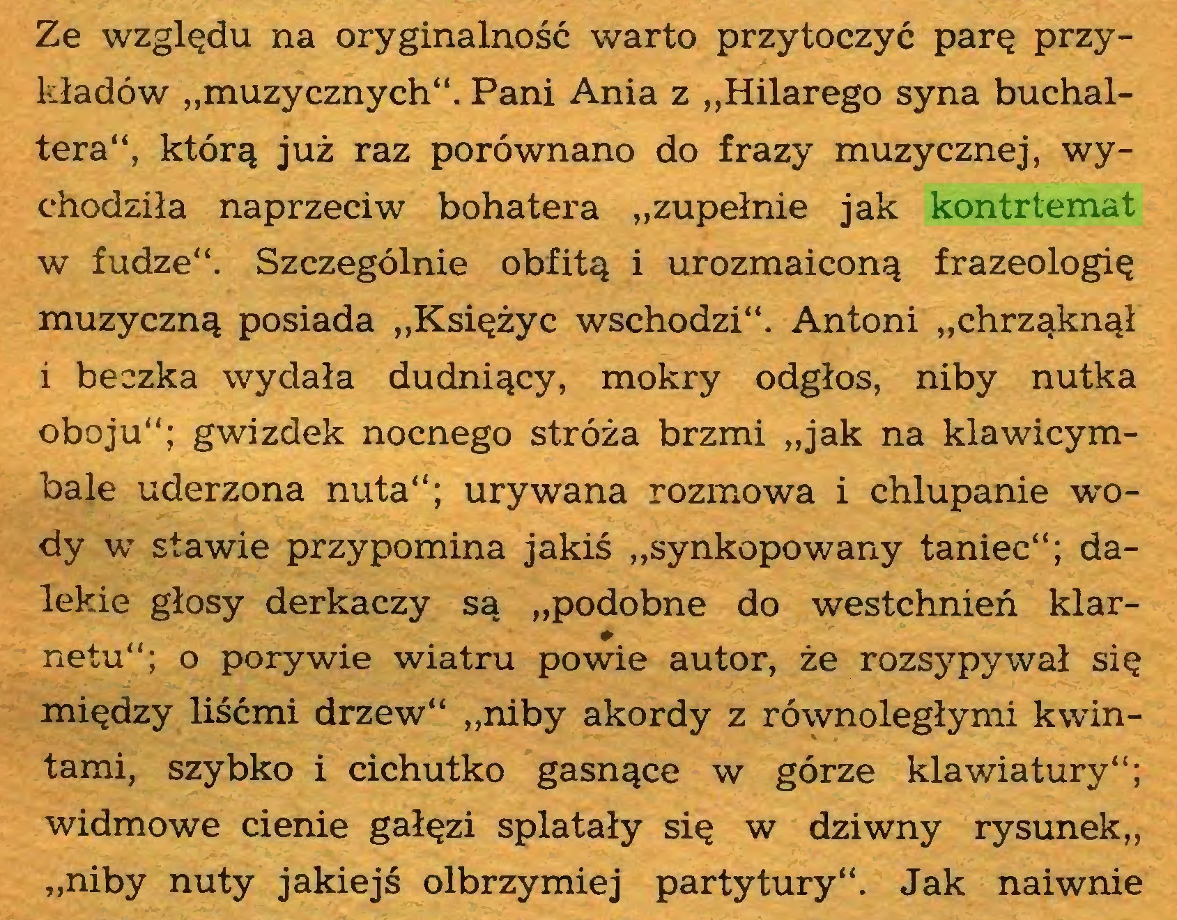 """(...) Ze względu na oryginalność warto przytoczyć parę przykładów """"muzycznych"""". Pani Ania z """"Hilarego syna buchaltera"""", którą już raz porównano do frazy muzycznej, wychodziła naprzeciw bohatera """"zupełnie jak kontrtemat w fudze"""". Szczególnie obfitą i urozmaiconą frazeologię muzyczną posiada """"Księżyc wschodzi"""". Antoni """"chrząknął i beczka wydała dudniący, mokry odgłos, niby nutka oboju""""; gwizdek nocnego stróża brzmi """"jak na klawicymbale uderzona nuta""""; urywana rozmowa i chlupanie wody w stawie przypomina jakiś """"synkopowany taniec""""; dalekie głosy derkaczy są """"podobne do westchnień klarnetu""""; o porywie wiatru powie autor, że rozsypywał się między liśćmi drzew"""" """"niby akordy z równoległymi kwintami, szybko i cichutko gasnące w górze klawiatury""""; widmowe cienie gałęzi splatały się w dziwny rysunek,, """"niby nuty jakiejś olbrzymiej partytury"""". Jak naiwnie..."""