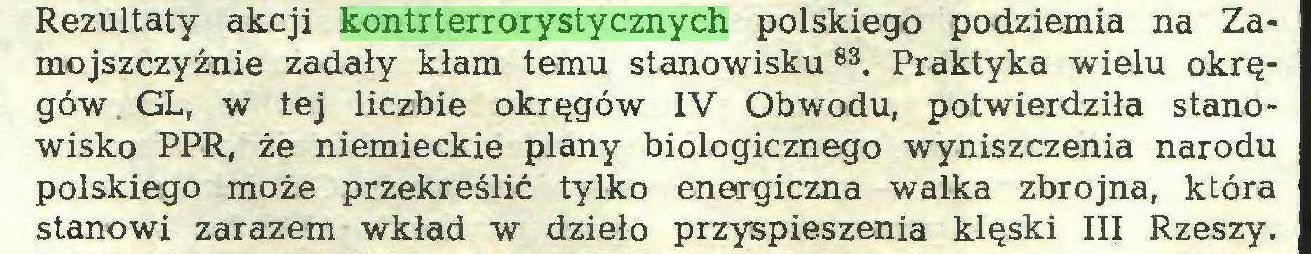 (...) Rezultaty akcji kontrterrorystycznych polskiego podziemia na Zamojszczyźnie zadały kłam temu stanowisku83. Praktyka wielu okręgów GL, w tej liczbie okręgów IV Obwodu, potwierdziła stanowisko PPR, że niemieckie plany biologicznego wyniszczenia narodu polskiego może przekreślić tylko energiczna walka zbrojna, która stanowi zarazem wkład w dzieło przyspieszenia klęski III Rzeszy...