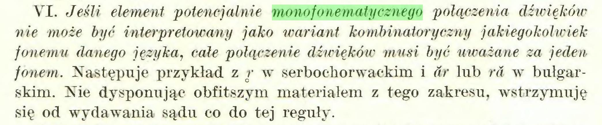 (...) VI. Jeśli element potencjalnie monofonematycznego połączenia dźwięków nie może być interpretowany jako wariant kombinatoryczny jakiegokolwiek fonemu danego języka, całe połączenie dźwięków musi być uważane za jeden fonem. Następuje przykład z r w serbochorwackim i dr lub ra w bułgarskim. Nie dysponując obfitszym materiałem z tego zakresu, wstrzymuję się od wydawania sądu co do tej reguły...