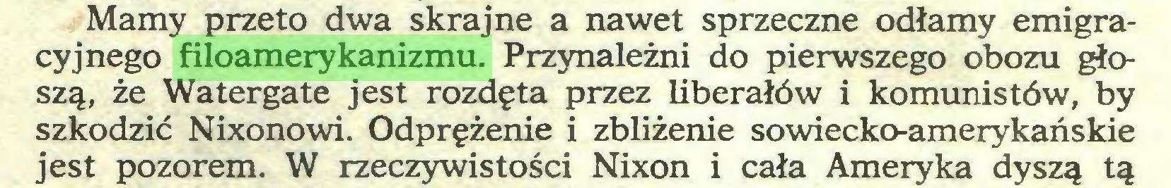 (...) Mamy przeto dwa skrajne a nawet sprzeczne odłamy emigracyjnego filoamerykanizmu. Przynależni do pierwszego obozu głoszą, że Watergate jest rozdęta przez liberałów i komunistów, by szkodzić Nixonowi. Odprężenie i zbliżenie sowiecko-amerykańskie jest pozorem. W rzeczywistości Nixon i cała Ameryka dyszą tą...
