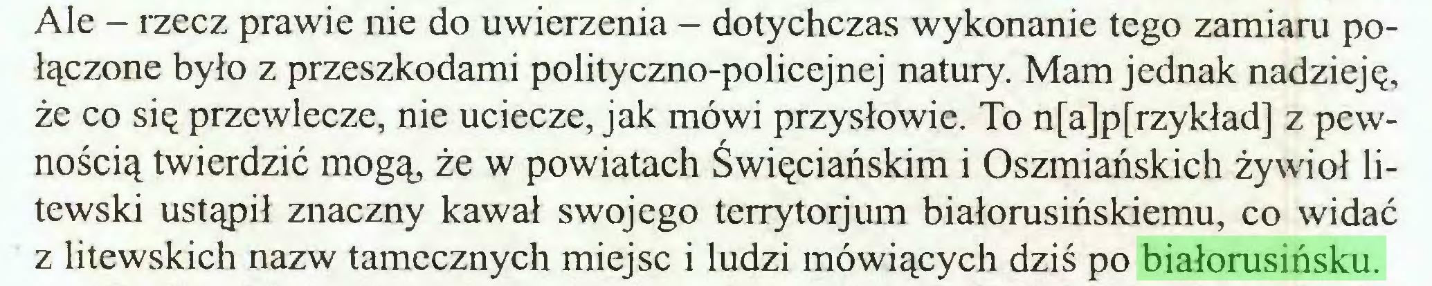 (...) Ale - rzecz prawie nie do uwierzenia - dotychczas wykonanie tego zamiaru połączone było z przeszkodami polityczno-policejnej natury. Mam jednak nadzieję, że co się przewlecze, nie uciecze, jak mówi przysłowie. To n[a]p[rzykład] z pewnością twierdzić mogą, że w powiatach Święciańskim i Oszmiańskich żywioł litewski ustąpił znaczny kawał swojego terrytorjum białorusińskiemu, co widać z litewskich nazw tamecznych miejsc i ludzi mówiących dziś po białorusińsku...