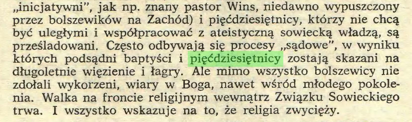 """(...) """"inicjatywni"""", jak np. znany pastor Wins, niedawno wypuszczony przez bolszewików na Zachód) i pięćdziesiętnicy, którzy nie chcą być uległymi i współpracować z ateistyczną sowiecką władzą, są prześladowani. Często odbywają się procesy """"sądowe"""", w wyniku których podsądni baptyści i pięćdziesiętnicy zostają skazani na długoletnie więzienie i łagry. Ale mimo wszystko bolszewicy nie zdołali wykorzeni, wiary w Boga, nawet wśród młodego pokolenia. Walka na froncie religijnym wewnątrz Związku Sowieckiego trwa. I wszystko wskazuje na to, że religia zwycięży..."""
