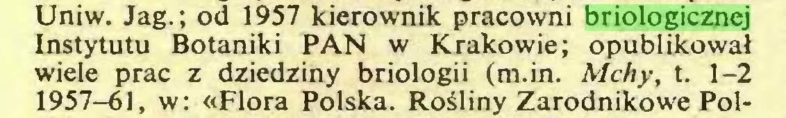 (...) Uniw. Jag.; od 1957 kierownik pracowni briologicznej Instytutu Botaniki PAN w Krakowie; opublikował wiele prac z dziedziny briologii (m.in. Mchy, t. 1-2 1957-61, w: «Flora Polska. Rośliny Zarodnikowe Pol...
