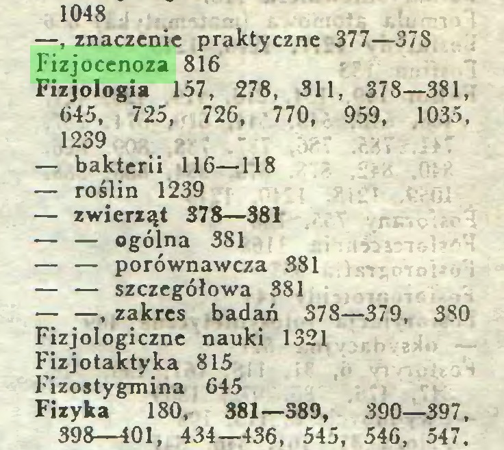 (...) 1048 —, znaczenie praktyczne 377—37S Fizjocenoza 816 Fizjologia 157, 278, 311, 378—381, 645, 725, 726, 770, 959, 1035, 1239 — bakterii 116—118 — roślin 1239 — zwierząt 378—381 — — ogólna 381 — — porównawcza 381 — — szczegółowa 381 — —, zakres badań 378—379, 380 Fizjologiczne nauki 1321 Fizjotaktyka 815 Fizostygmina 645 Fizyka 180, 381—389, 390—397, 398—101, 434—436, 545, 546, 547...
