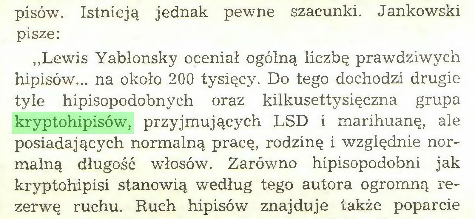 """(...) pisów. Istnieją jednak pewne szacunki. Jankowski pisze: """"Lewis Yablonsky oceniał ogólną liczbę prawdziwych hipisów... na około 200 tysięcy. Do tego dochodzi drugie tyle hipisopodobnych oraz kilkusettysięczna grupa kryptohipisów, przyjmujących LSD i marihuanę, ale posiadających normalną pracę, rodzinę i względnie normalną długość włosów. Zarówno hipisopodobni jak kryptohipisi stanowią według tego autora ogromną rezerwę ruchu. Ruch hipisów znajduje także poparcie..."""