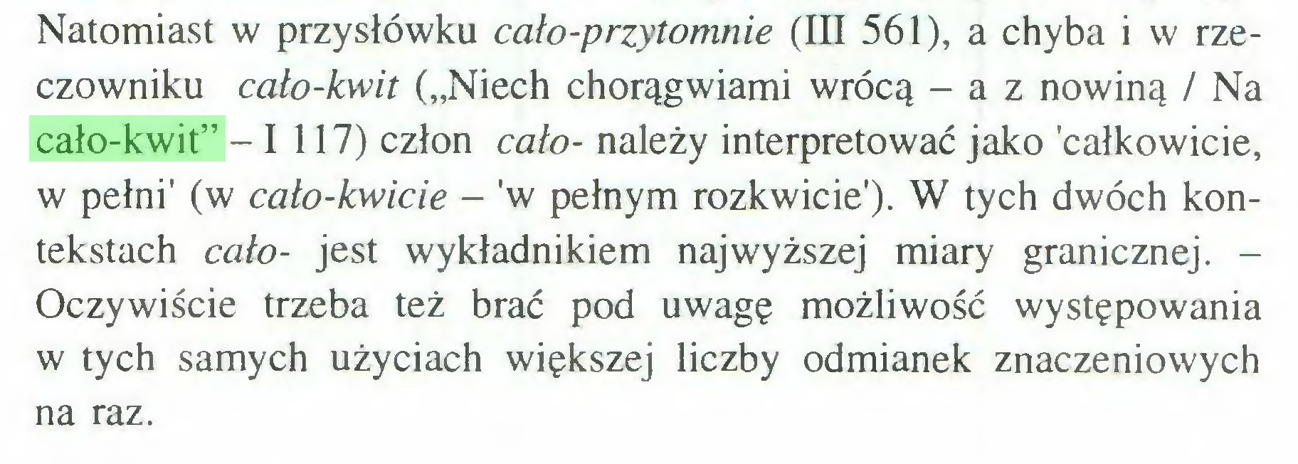 """(...) Natomiast w przysłówku cało-przytomnie (III 561), a chyba i w rzeczowniku cało-kwit (""""Niech chorągwiami wrócą - a z nowiną / Na cało-kwit"""" -1 117) człon cało- należy interpretować jako 'całkowicie, w pełni' (w cało-kwicie - 'w pełnym rozkwicie'). W tych dwóch kontekstach cało- jest wykładnikiem najwyższej miary granicznej. Oczywiście trzeba też brać pod uwagę możliwość występowania w tych samych użyciach większej liczby odmianek znaczeniowych na raz..."""