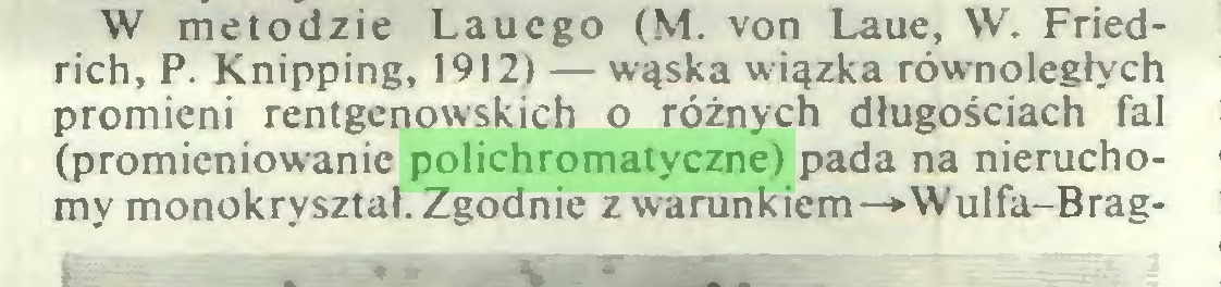 (...) W metodzie Lauego (M. von Laue, W. Friedrich, P. Knipping, 1912) — wąska wiązka równoległych promieni rentgenowskich o różnych długościach fal (promieniowanie polichromatyczne) pada na nieruchomy monokryształ. Zgodnie z warunkiem—»-Wulfa-Brag...