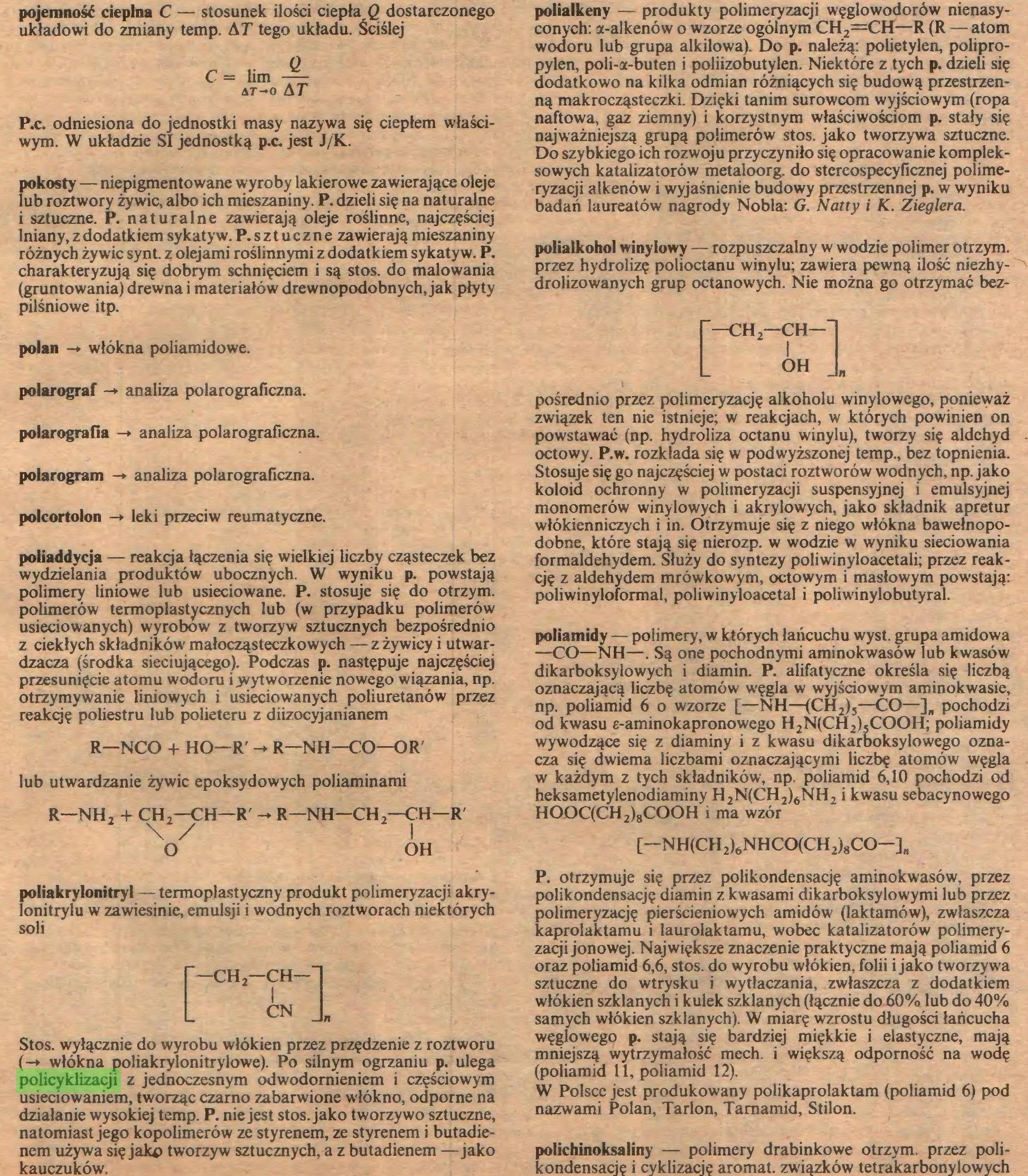 """(...) przesunięcie atomu wodoru i wytworzenie nowego wiązania, np. otrzymywanie liniowych i usieciowanych poliuretanów przez reakcję poliestru lub polieteru z diizocyjanianem R—NCO + HO—R' - R—NH—CO—OR' lub utwardzanie żywic epoksydowych poliaminami R—NH, + CH,—CH—R' V / O R—NH—CH 2—CH—R' OH poliakrylonitryl — termoplastyczny produkt polimeryzacji akrylonitrylu w zawiesinie, emulsji i wodnych roztworach niektórych soli f—CHj—CH—""""I L A« I Stos. wyłącznie do wyrobu włókien przez przędzenie z roztworu (-» włókna poliakrylonitrylowe). Po silnym ogrzaniu p. ulega policyklizacji z jednoczesnym odwodomieniem i częściowym usieciowaniem, tworząc czarno zabarwione włókno, odporne na działanie wysokiej temp. P. nie jest stos. jako tworzywo sztuczne, natomiast jego kopolimerów ze styrenem, ze styrenem i butadienem używa się jaki) tworzyw sztucznych, a z butadienem —jako kauczuków. polialkeny — produkty polimeryzacji węglowodorów nienasy..."""