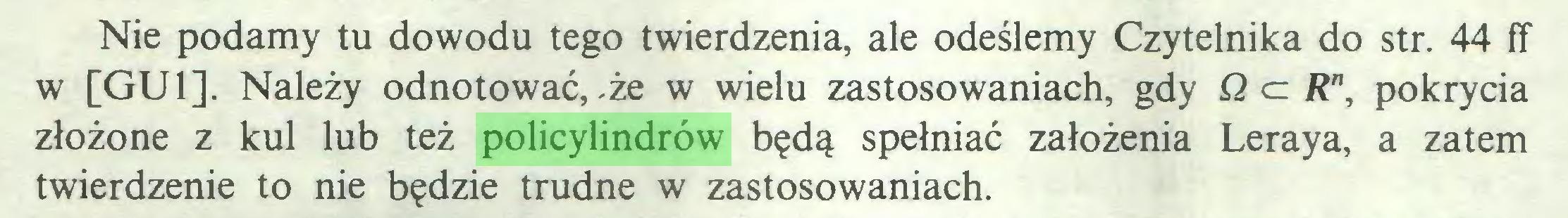 (...) Nie podamy tu dowodu tego twierdzenia, ale odeślemy Czytelnika do str. 44 fT w [GUI], Należy odnotować, .że w wielu zastosowaniach, gdy Q a Rn, pokrycia złożone z kul lub też policylindrów będą spełniać założenia Leraya, a zatem twierdzenie to nie będzie trudne w zastosowaniach...