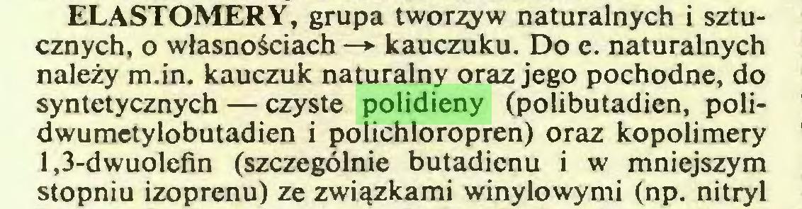 (...) ELASTOMERY, grupa tworzyw naturalnych i sztucznych, o własnościach —*■ kauczuku. Do e. naturalnych należy m.in. kauczuk naturalny oraz jego pochodne, do syntetycznych — czyste polidieny (polibutadien, polidwumetylobutadien i polichloropren) oraz kopolimery 1,3-dwuolefin (szczególnie butadienu i w mniejszym stopniu izoprenu) ze związkami winylowymi (np. nitryl...