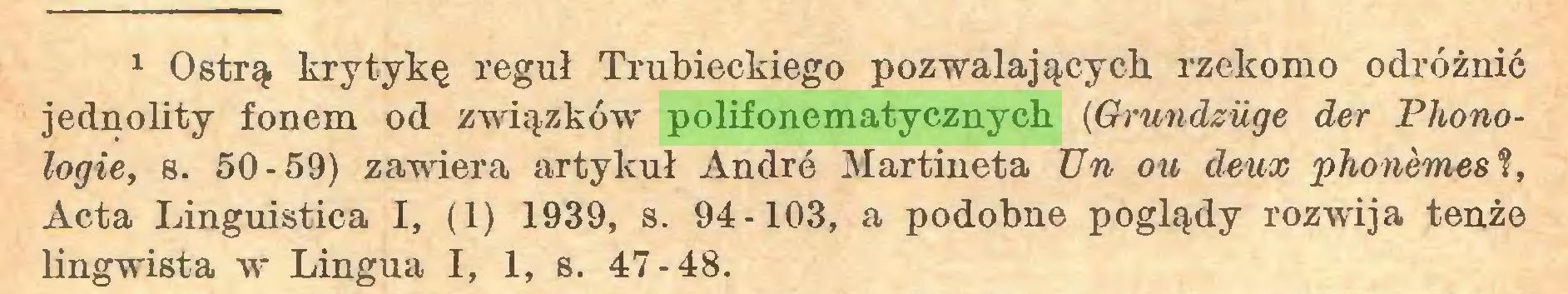 (...) 1 Ostrą krytykę reguł Trubieckiego pozwalających rzekomo odróżnić jednolity fonem od związków polifonematycznych {Grundzuge der Phonologie, s. 50-59) zawiera artykuł Andró Martineta Un ou ¿leux 'phonèmes?, Acta Lingüistica I, (1) 1939, s. 94-103, a podobne poglądy rozwija tenże lingwista w Lingua I, 1, s. 47-48...
