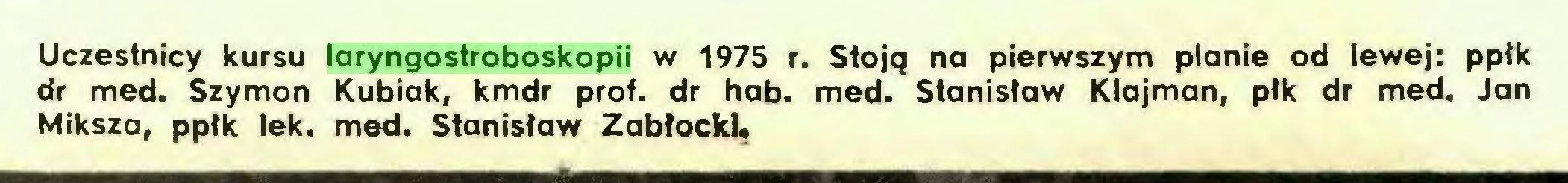 (...) Uczestnicy kursu laryngostroboskopii w 1975 r. Stoją na pierwszym planie od lewej: pptk dr med. Szymon Kubiak, kmdr prof. dr hab. med. Stanisław Klajman, płk dr med. Jan Miksza, ppłk lek. med. Stanisław Zabłocki...