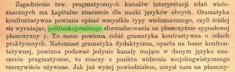 (...) Zagadnienie tzw. pragmatycznych kanałów interpretacji zdań wieloznacznych ma kapitalne znaczenie dla nauki języków obcych. Gramatyka konfrontatywna powinna opisać wszystkie typy wieloznacznego, czyli ściślej się wyrażając, polifunkcjonalnego sformalizowania na płaszczyźnie sygnałowej płaszczyzny y. To samo powinna robić gramatyka kontrastywna o celach praktycznych. Natomiast gramatyka dydaktyczna, oparta na bazie konfrontatywnej, powinna podawać jedynie kanały mające w danym języku znaczenie pragmatyczne, to znaczy z punktu widzenia socjolingwistycznego rzeczywiście używane. Jak już wyżej powiedziałem, umysł nasz na płaszczy...