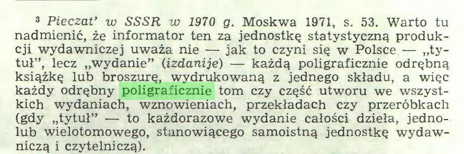 """(...) 3 Pieczat' w SSSR w 1970 g. Moskwa 1971, s. 53. Warto tu nadmienić, że informator ten za jednostkę statystyczną produkcji wydawniczej uważa nie — jak to czyni się w Polsce — """"tytuł"""", lecz """"wydanie"""" (izdanije) — każdą poligraficznie odrębną książkę lub broszurę, wydrukowaną z jednego składu, a więc każdy odrębny poligraficznie tom czy część utworu we wszystkich wydaniach, wznowieniach, przekładach czy przeróbkach (gdy """"tytuł"""" — to każdorazowe wydanie całości dzieła, jednoiub wielotomowego, stanowiącego samoistną jednostkę wydawniczą i czytelniczą)..."""