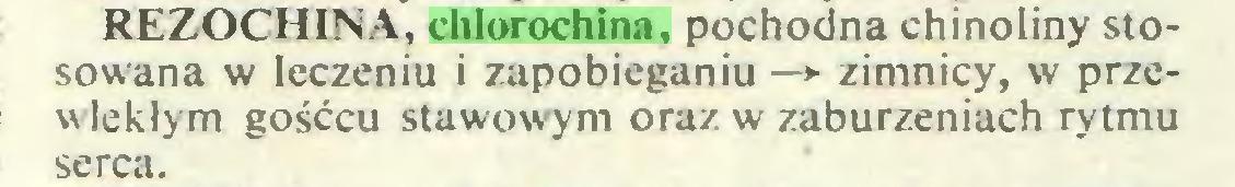 (...) REZOCHINA, chlorochina, pochodna chinoliny stosowana w leczeniu i zapobieganiu —*■ zimnicy, w przewlekłym gośćcu stawowym oraz w zaburzeniach rytmu serca...