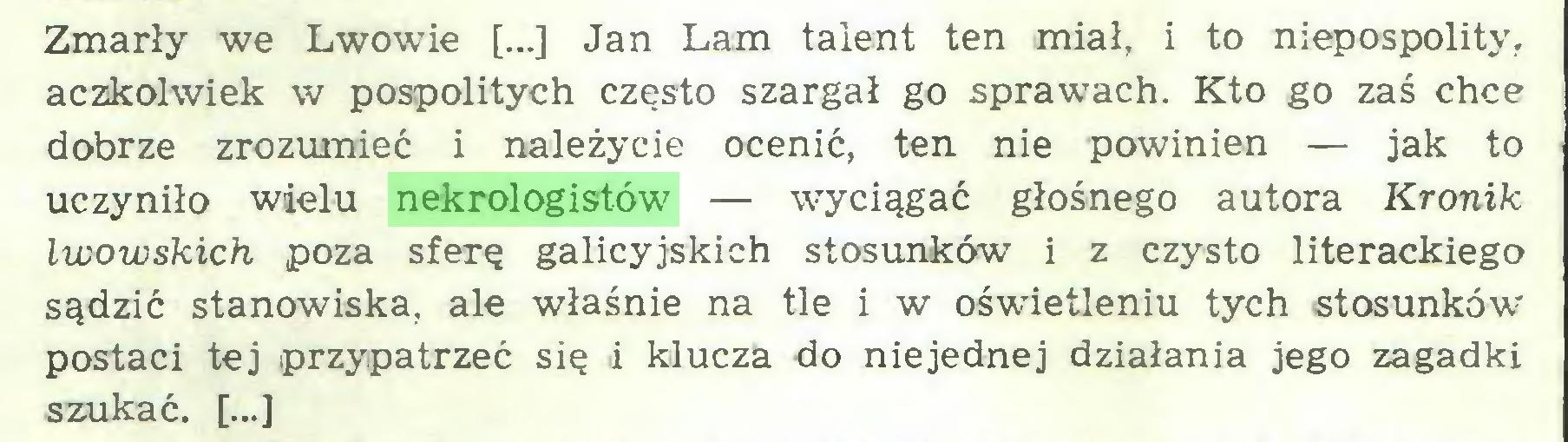 (...) Zmarły we Lwowie [...] Jan Lam talent ten miał, i to niepospolity, aczkolwiek w pospolitych często szargał go sprawcach. Kto go zaś chce dobrze zrozumieć i należycie ocenić, ten nie powinien — jak to uczyniło wielu nekrologistów — wyciągać głośnego autora Kronik lwowskich poza sferę galicyjskich stosunków i z czysto literackiego sądzić stanowiska, ale właśnie na tle i w oświetleniu tych stosunków postaci tej przypatrzeć się i klucza do niejednej działania jego zagadki szukać. [...]...
