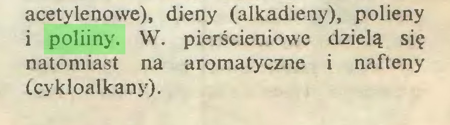 (...) acetylenowe), dieny (alkadieny), polieny i poliiny. W. pierścieniowe dzielą się natomiast na aromatyczne i nafteny (cykloalkany)...