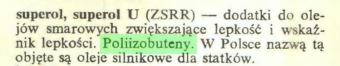 (...) snperol, superol U (ZSRR) — dodatki do olejów smarowych zwiększające lepkość i wskaźnik lepkości. Poliizobuteny. W Polsce nazwą tą objęte są oleje silnikowe dla statków...