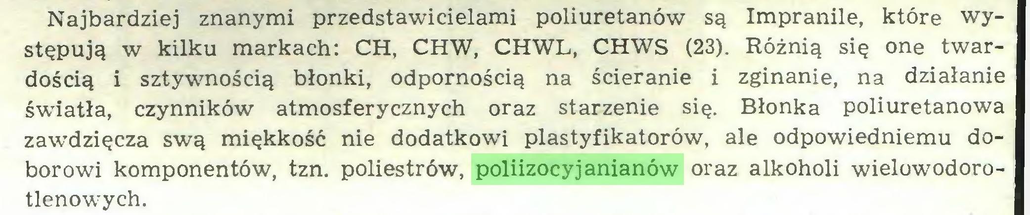 (...) Najbardziej znanymi przedstawicielami poliuretanów są Impranile, które występują w kilku markach: CH, CHW, CHWL, CHWS (23). Różnią się one twardością i sztywnością błonki, odpornością na ścieranie i zginanie, na działanie światła, czynników atmosferycznych oraz starzenie się. Błonka poliuretanowa zawdzięcza swą miękkość nie dodatkowi plastyfikatorów, ale odpowiedniemu doborowi komponentów, tzn. poliestrów, poliizocyjanianów oraz alkoholi wielowodorotlenowych...