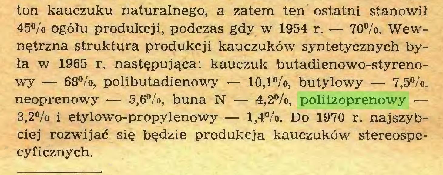 (...) ton kauczuku naturalnego, a zatem ten ostatni stanowił 45°/o ogółu produkcji, podczas gdy w 1954 r. — 70%. Wewnętrzna struktura produkcji kauczuków syntetycznych była w 1965 r. następująca: kauczuk butadienowo-styrenowy — 68%, polibutadienowy — 10,1%, butylowy — 7,5%, neoprenowy — 5,6%, buna N — 4,2%, poliizoprenowy — 3,2% i etylowo-propylenowy — 1,4%. Do 1970 r. najszybciej rozwijać się będzie produkcja kauczuków stereospecyficznych...